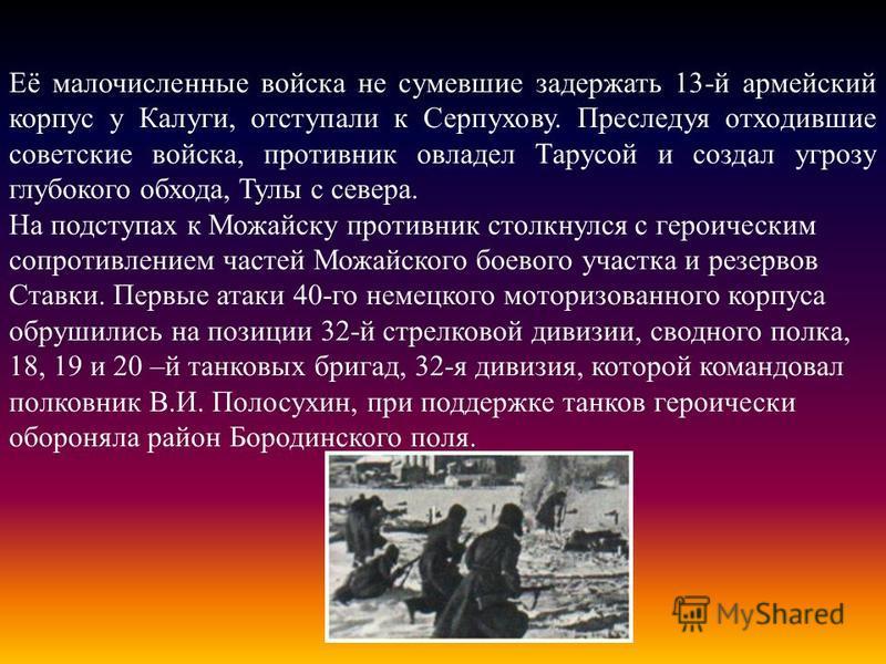 Её малочисленные войска не сумевшие задержать 13-й армейский корпус у Калуги, отступали к Серпухову. Преследуя отходившие советские войска, противник овладел Тарусой и создал угрозу глубокого обхода, Тулы с севера. На подступах к Можайску противник с