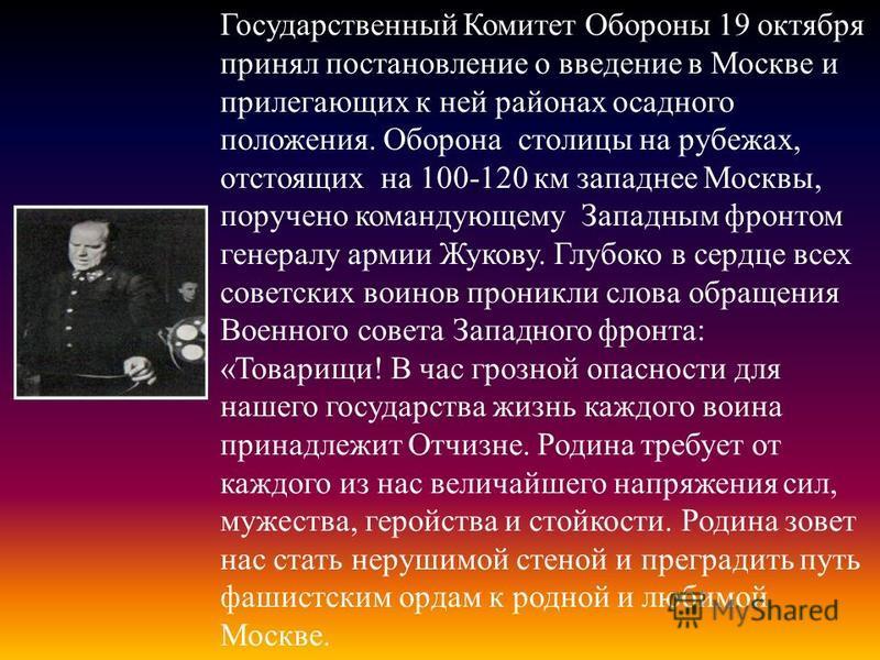 Государственный Комитет Обороны 19 октября принял постановление о введение в Москве и прилегающих к ней районах осадного положения. Оборона столицы на рубежах, отстоящих на 100-120 км западнее Москвы, поручено командующему Западным фронтом генералу а