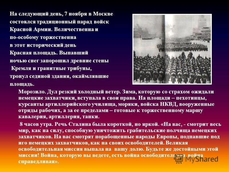 На следующий день, 7 ноября в Москве состоялся традиционный парад войск Красной Армии. Величественна и по-особому торжественна в этот исторический день Красная площадь. Выпавший ночью снег запорошил древние стены Кремля и гранитные трибуны, тронул се