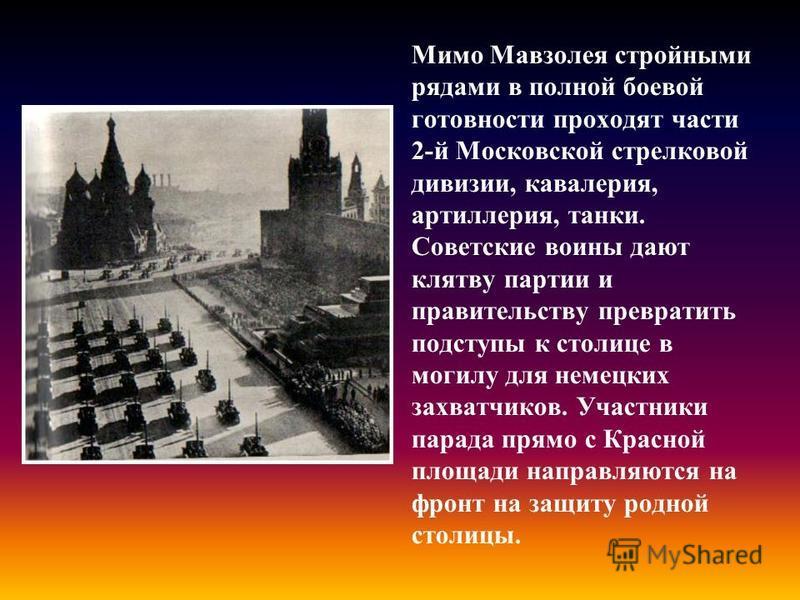 Мимо Мавзолея стройными рядами в полной боевой готовности проходят части 2-й Московской стрелковой дивизии, кавалерия, артиллерия, танки. Советские воины дают клятву партии и правительству превратить подступы к столице в могилу для немецких захватчик