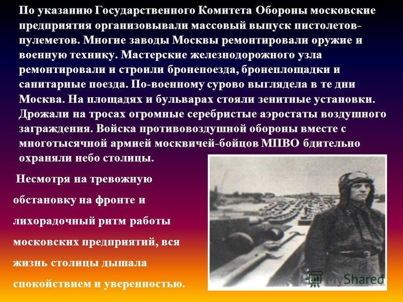 По указанию Государственного Комитета Обороны московские предприятия организовывали массовый выпуск пистолетов- пулеметов. Многие заводы Москвы ремонтировали оружие и военную технику. Мастерские железнодорожного узла ремонтировали и строили бронепоез