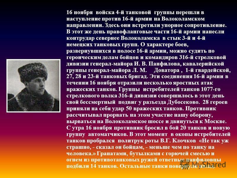 16 ноября войска 4-й танковой группы перешли в наступление против 16-й армии на Волоколамском направлении. Здесь они встретили упорное сопротивление. В этот же день правофланговые части 16-й армии нанесли контрудар севернее Волоколамска в стык 3-й и