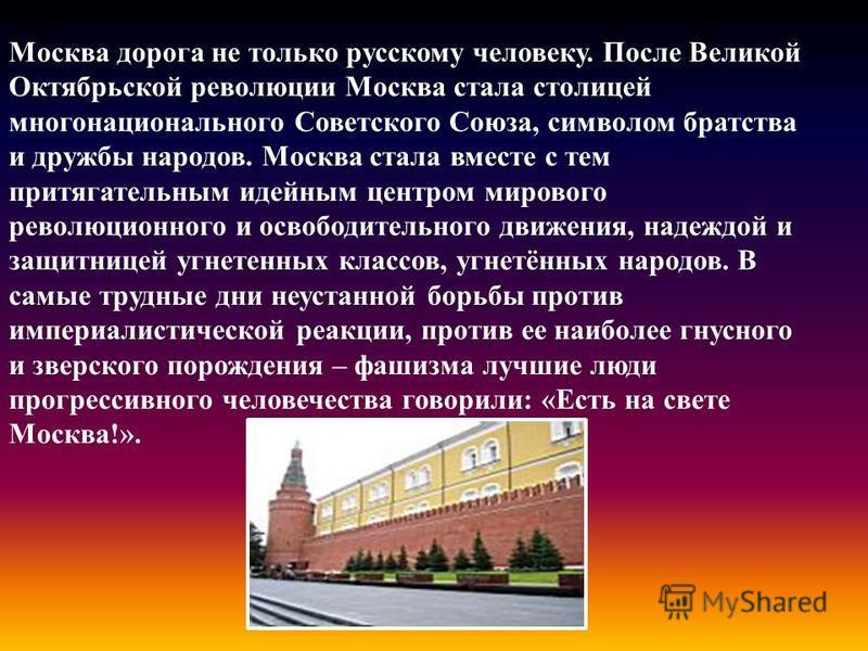 Москва дорога не только русскому человеку. После Великой Октябрьской революции Москва стала столицей многонационального Советского Союза, символом братства и дружбы народов. Москва стала вместе с тем притягательным идейным центром мирового революцион