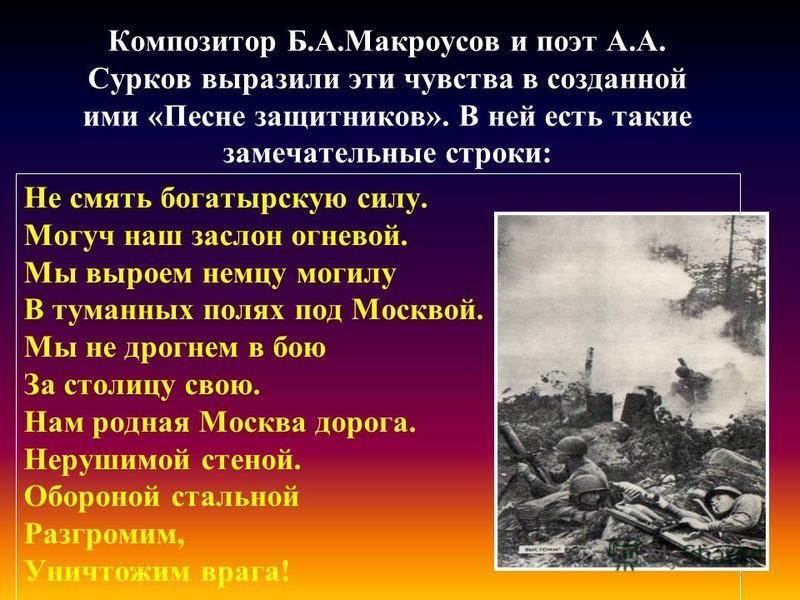 Композитор Б.А.Макроусов и поэт А.А. Сурков выразили эти чувства в созданной ими «Песне защитников». В ней есть такие замечательные строки: Не смять богатырскую силу. Могуч наш заслон огневой. Мы выроем немцу могилу В туманных полях под Москвой. Мы н
