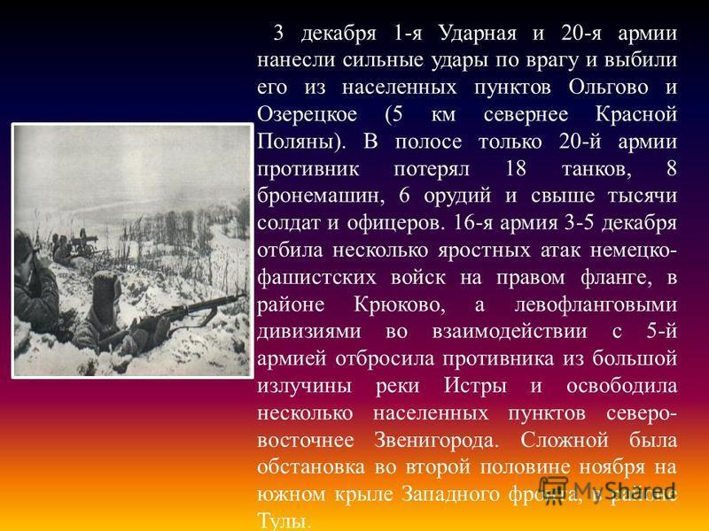 3 декабря 1-я Ударная и 20-я армии нанесли сильные удары по врагу и выбили его из населенных пунктов Ольгово и Озерецкое (5 км севернее Красной Поляны). В полосе только 20-й армии противник потерял 18 танков, 8 бронемашин, 6 орудий и свыше тысячи сол