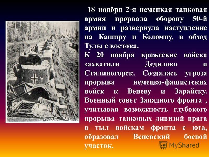 .. 18 ноября 2-я немецкая танковая армия прорвала оборону 50-й армии и развернула наступление на Каширу и Коломну, в обход Тулы с востока. К 20 ноября вражеские войска захватили Дедилово и Сталиногорск. Создалась угроза прорыва немецко-фашистских вой