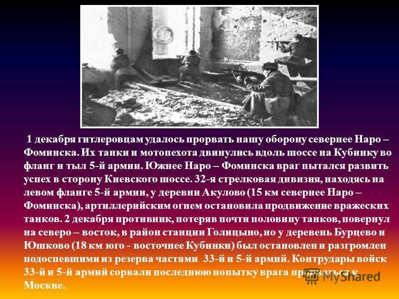 1 декабря гитлеровцам удалось прорвать нашу оборону севернее Наро – Фоминска. Их танки и мотопехота двинулись вдоль шоссе на Кубинку во фланг и тыл 5-й армии. Южнее Наро – Фоминска враг пытался развить успех в сторону Киевского шоссе. 32-я стрелковая