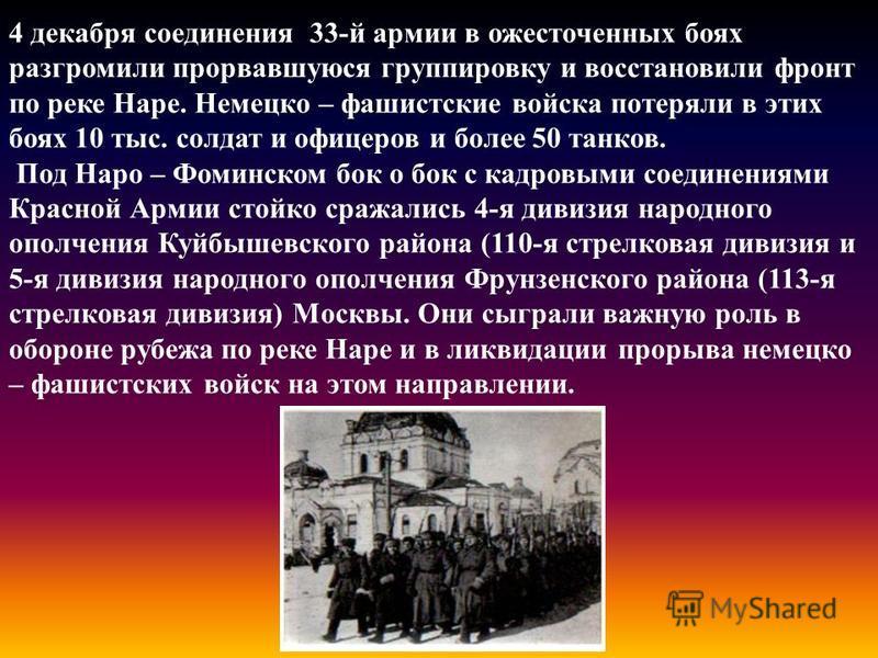4 декабря соединения 33-й армии в ожесточенных боях разгромили прорвавшуюся группировку и восстановили фронт по реке Наре. Немецко – фашистские войска потеряли в этих боях 10 тыс. солдат и офицеров и более 50 танков. Под Наро – Фоминском бок о бок с