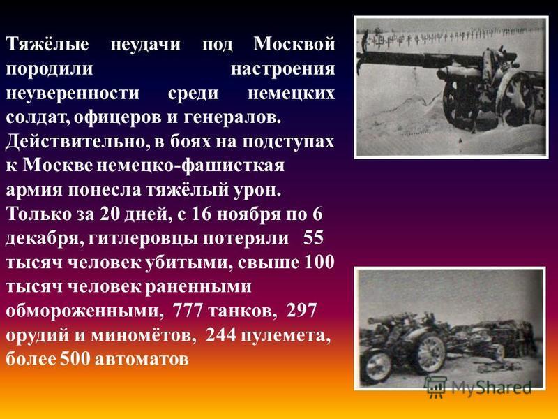 Тяжёлые неудачи под Москвой породили настроения неуверенности среди немецких солдат, офицеров и генералов. Действительно, в боях на подступах к Москве немецко-фашисткая армия понесла тяжёлый урон. Только за 20 дней, с 16 ноября по 6 декабря, гитлеров