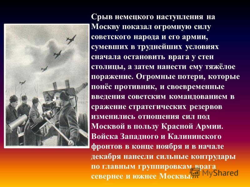 Срыв немецкого наступления на Москву показал огромную силу советского народа и его армии, сумевших в труднейших условиях сначала остановить врага у стен столицы, а затем нанести ему тяжёлое поражение. Огромные потери, которые понёс противник, и своев
