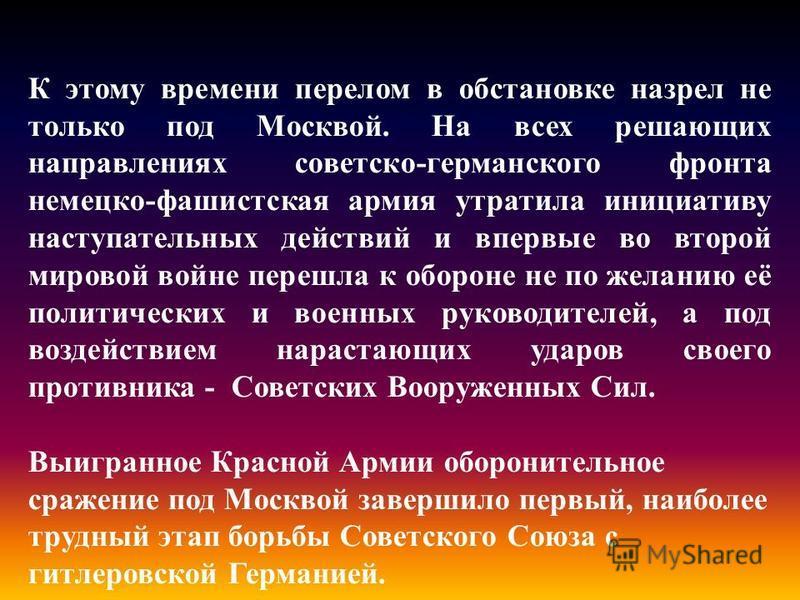 К этому времени перелом в обстановке назрел не только под Москвой. На всех решающих направлениях советско-германского фронта немецко-фашистская армия утратила инициативу наступательных действий и впервые во второй мировой войне перешла к обороне не п