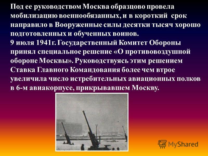 Под ее руководством Москва образцово провела мобилизацию военнообязанных, и в короткий срок направило в Вооруженные силы десятки тысяч хорошо подготовленных и обученных воинов. 9 июля 1941 г. Государственный Комитет Обороны принял специальное решение