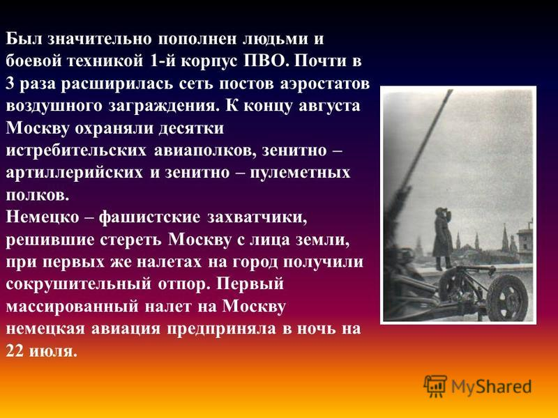 Был значительно пополнен людьми и боевой техникой 1-й корпус ПВО. Почти в 3 раза расширилась сеть постов аэростатов воздушного заграждения. К концу августа Москву охраняли десятки истребительских авиаполков, зенитно – артиллерийских и зенитно – пулем