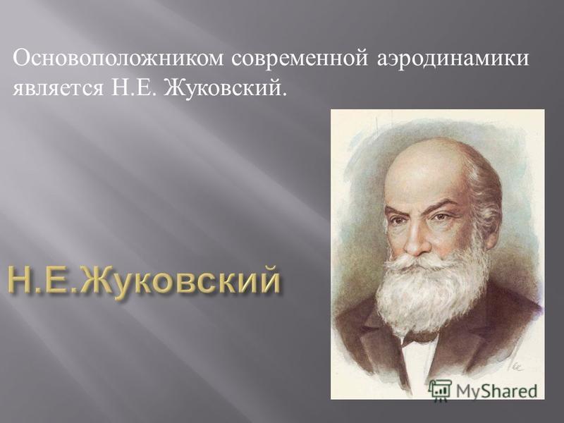 Основоположником современной аэродинамики является Н. Е. Жуковский.