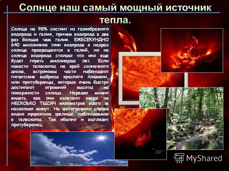 Солнце на 98% состоит из газообразного водорода и гелия, причем водорода в два раз больше чем гелия. ЕЖЕСЕКУНДНО 640 миллионов тонн водорода в недрах солнца превращаются в гелий, но на солнце водорода столько что оно еще будет гореть миллиарды лет. Е