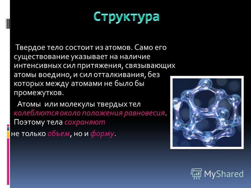 Твердое тело состоит из атомов. Само его существование указывает на наличие интенсивных сил притяжения, связывающих атомы воедино, и сил отталкивания, без которых между атомами не было бы промежутков. Атомы или молекулы твердых тел колеблются около п