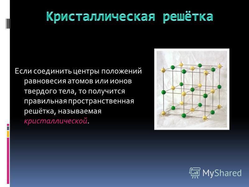 Если соединить центры положений равновесия атомов или ионов твердого тела, то получится правильная пространственная решётка, называемая кристаллической.