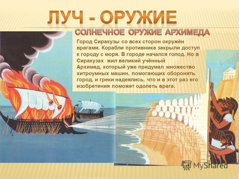 Город Сиракузы со всех сторон окружён врагами. Корабли противника закрыли доступ к городу с моря. В городе начался голод. Но в Сиракузах жил великий учённый Архимед, который уже придумал множество хитроумных машин, помогающих оборонять город, и греки