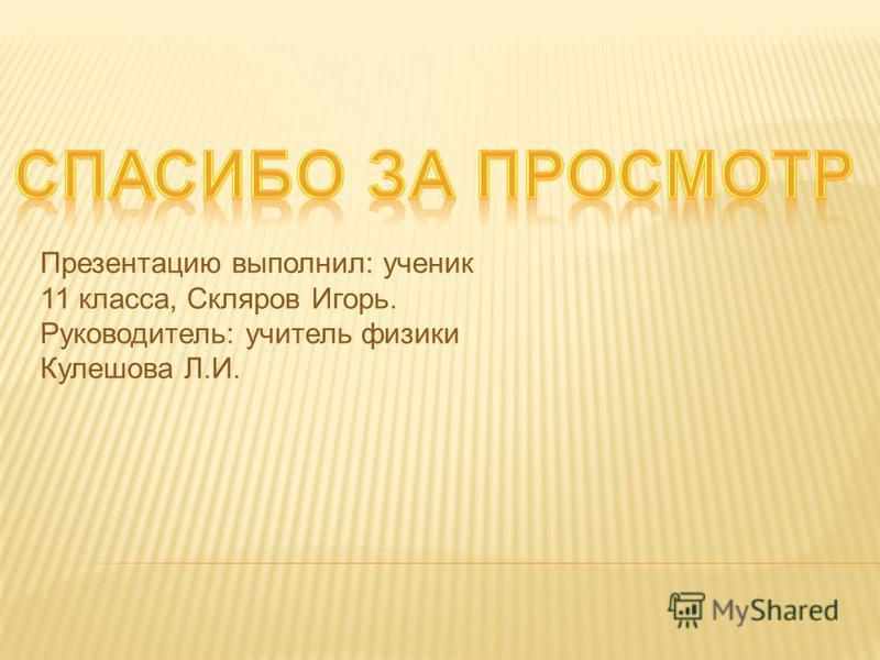 Презентацию выполнил: ученик 11 класса, Скляров Игорь. Руководитель: учитель физики Кулешова Л.И.