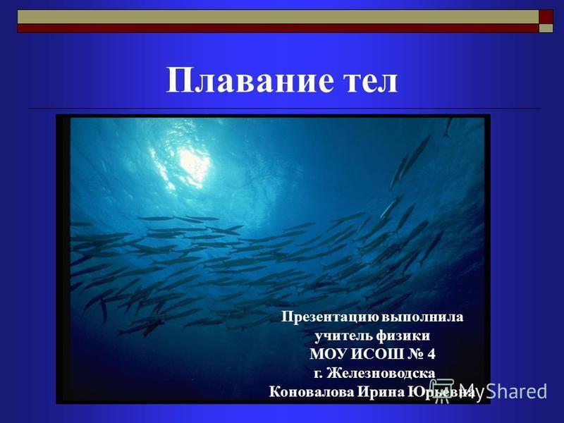 Плавание тел Презентацию выполнила учитель физики МОУ ИСОШ 4 г. Железноводска Коновалова Ирина Юрьевна