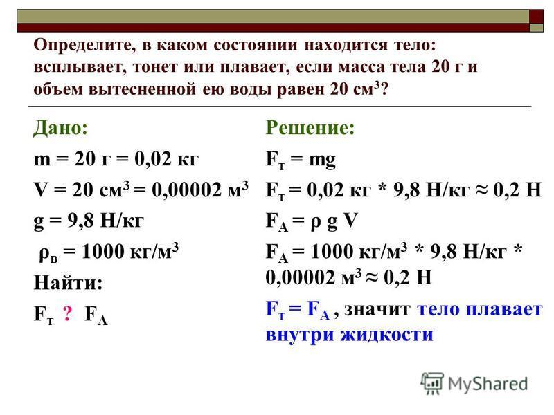 Определите, в каком состоянии находится тело: всплывает, тонет или плавает, если масса тела 20 г и объем вытесненной ею воды равен 20 см 3 ? Дано: m = 20 г = 0,02 кг V = 20 см 3 = 0,00002 м 3 g = 9,8 Н/кг ρ в = 1000 кг/м 3 Найти: F т ? F А Решение: F