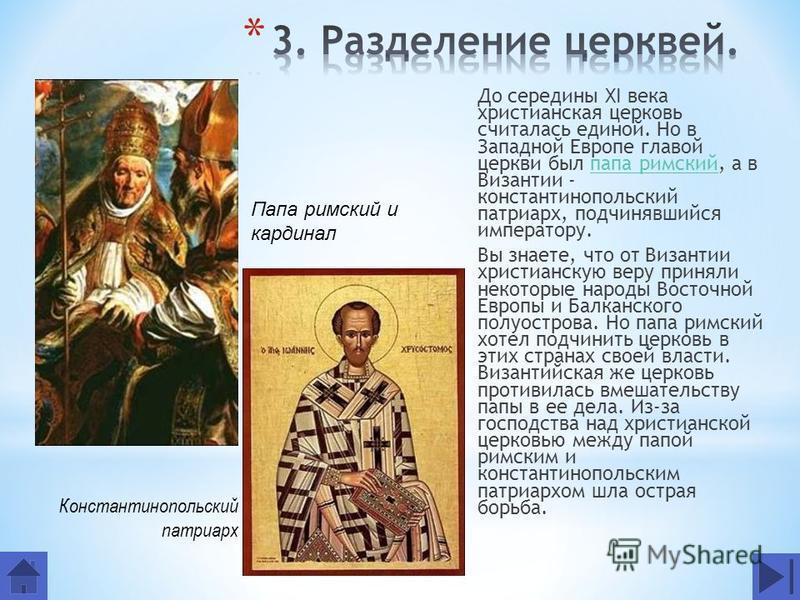 До середины XI века христианская церковь считалась единой. Но в Западной Европе главой церкви был папа римский, а в Византии - константинопольский патриарх, подчинявшийся императору.папа римский Вы знаете, что от Византии христианскую веру приняли не