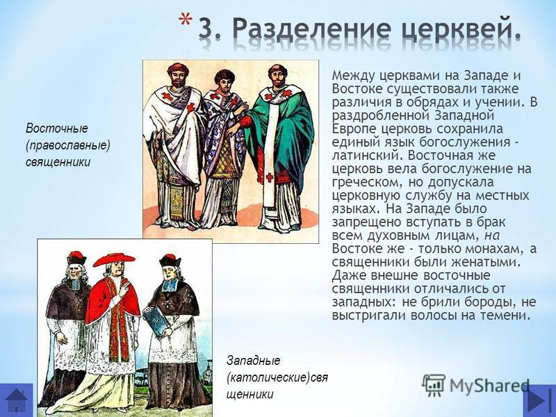 Между церквами на Западе и Востоке существовали также различия в обрядах и учении. В раздробленной Западной Европе церковь сохранила единый язык богослужения - латинский. Восточная же церковь вела богослужение на греческом, но допускала церковную слу