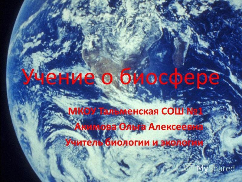 Учение о биосфере МКОУ Тальменская СОШ 1 Акимова Ольга Алексеевна Учитель биологии и экологии