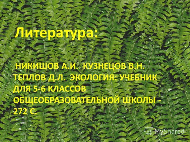 НИКИШОВ А.И. КУЗНЕЦОВ В.Н. ТЕПЛОВ Д.Л. ЭКОЛОГИЯ: УЧЕБНИК ДЛЯ 5-6 КЛАССОВ ОБЩЕОБРАЗОВАТЕЛЬНОЙ ШКОЛЫ - 272 С. Литература: