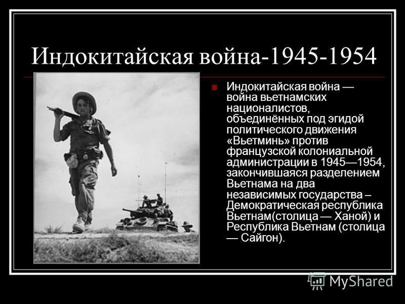 Индокитайская война-1945-1954 Индокитайская война война вьетнамских националистов, объединённых под эгидой политического движения «Вьетминь» против французской колониальной администрации в 19451954, закончившаяся разделением Вьетнама на два независим