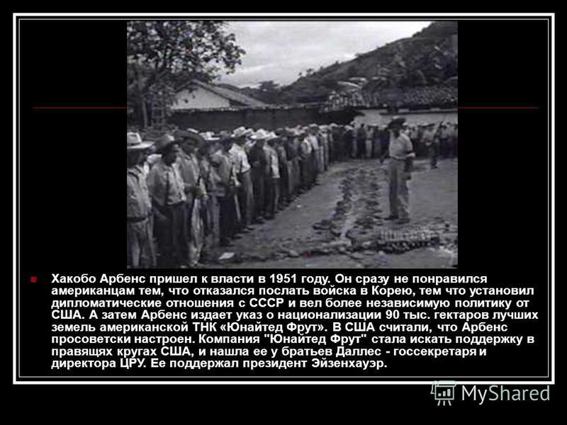 Хакобо Арбенс пришел к власти в 1951 году. Он сразу не понравился американцам тем, что отказался послать войска в Корею, тем что установил дипломатические отношения с СССР и вел более независимую политику от США. А затем Арбенс издает указ о национал