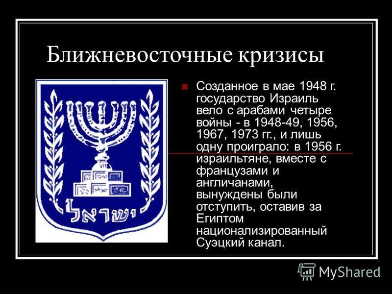 Ближневосточные кризисы Созданное в мае 1948 г. государство Израиль вело с арабами четыре войны - в 1948-49, 1956, 1967, 1973 гг., и лишь одну проиграло: в 1956 г. израильтяне, вместе с французами и англичанами, вынуждены были отступить, оставив за Е