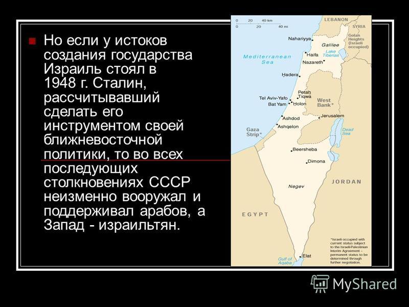 Но если у истоков создания государства Израиль стоял в 1948 г. Сталин, рассчитывавший сделать его инструментом своей ближневосточной политики, то во всех последующих столкновениях СССР неизменно вооружал и поддерживал арабов, а Запад - израильтян.