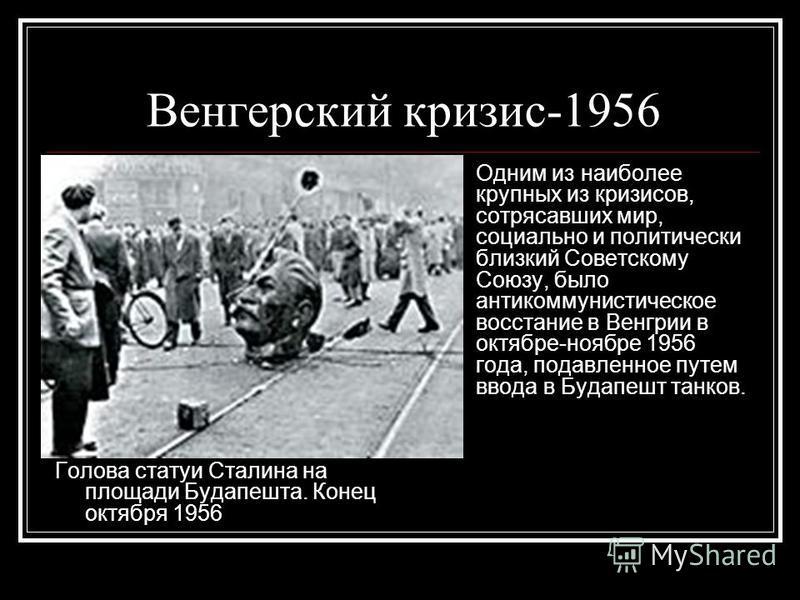 Венгерский кризис-1956 Голова статуи Сталина на площади Будапешта. Конец октября 1956 Одним из наиболее крупных из кризисов, сотрясавших мир, социально и политически близкий Советскому Союзу, было антикоммунистическое восстание в Венгрии в октябре-но