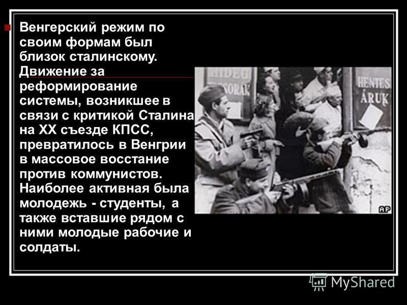 Венгерский режим по своим формам был близок сталинскому. Движение за реформирование системы, возникшее в связи с критикой Сталина на ХХ съезде КПСС, превратилось в Венгрии в массовое восстание против коммунистов. Наиболее активная была молодежь - сту