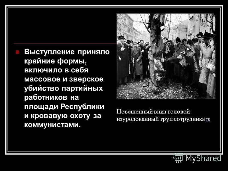 Выступление приняло крайние формы, включило в себя массовое и зверское убийство партийных работников на площади Республики и кровавую охоту за коммунистами. Повешенный вниз головой изуродованный труп сотрудника ГБГБ
