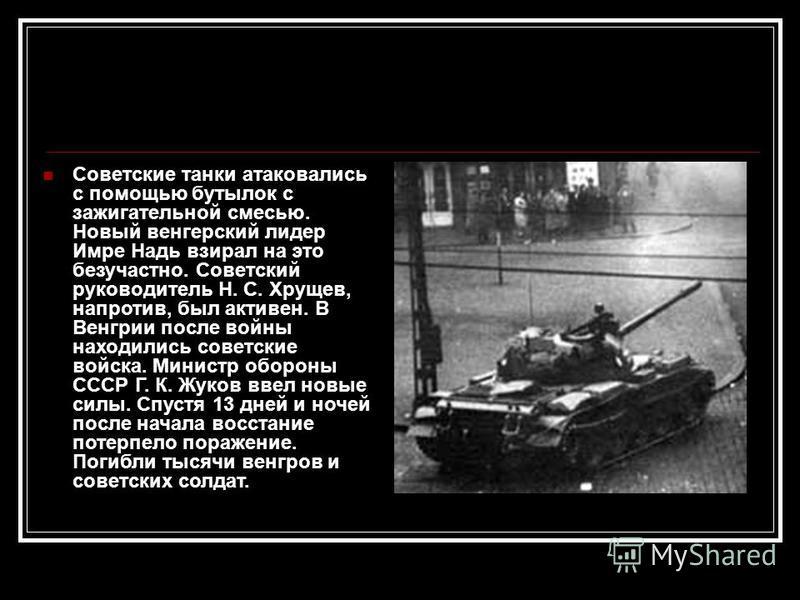 Советские танки атаковались с помощью бутылок с зажигательной смесью. Новый венгерский лидер Имре Надь взирал на это безучастно. Советский руководитель Н. С. Хрущев, напротив, был активен. В Венгрии после войны находились советские войска. Министр об