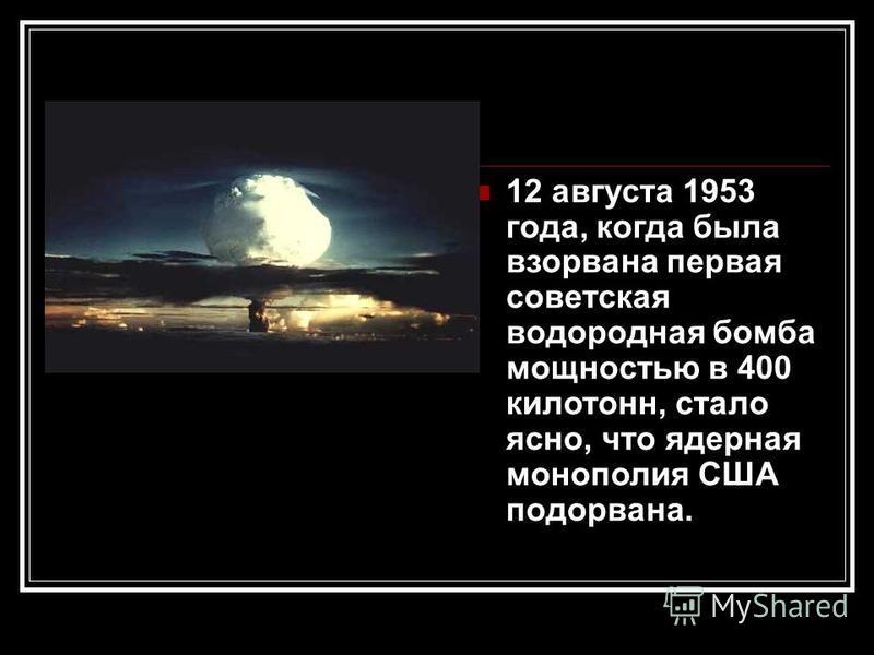 12 августа 1953 года, когда была взорвана первая советская водородная бомба мощностью в 400 килотонн, стало ясно, что ядерная монополия США подорвана.