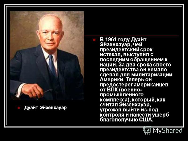 Дуайт Эйзенхауэр В 1961 году Дуайт Эйзенхауэр, чей президентский срок истекал, выступил с последним обращением к нации. За два срока своего президентства он немало сделал для милитаризации Америки. Теперь он предостерег американцев от ВПК (военно- пр