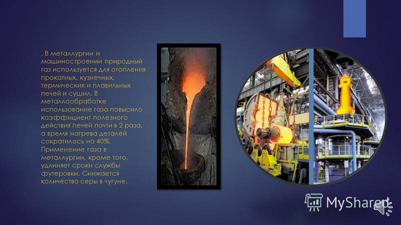 5. Газ в больших количествах используется в качестве топлива в металлургической, стекольной, цементной, керамической, легкой и пищевой промышленности, полностью или частично заменяя такие виды топлива, как уголь, кокс, мазут