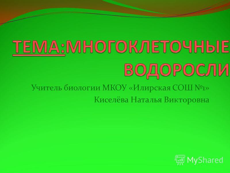 Учитель биологии МКОУ «Илирская СОШ 1» Киселёва Наталья Викторовна