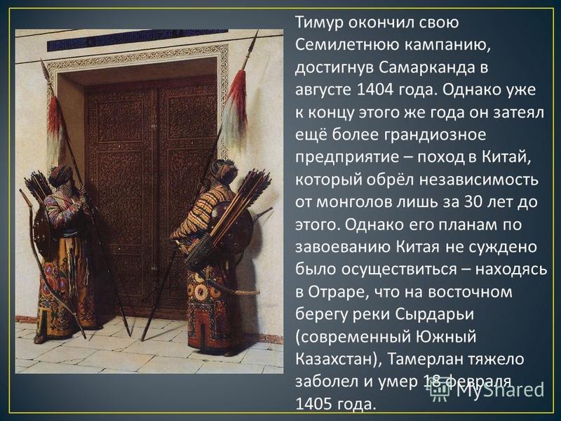 Тимур окончил свою Семилетнюю кампанию, достигнув Самарканда в августе 1404 года. Однако уже к концу этого же года он затеял ещё более грандиозное предприятие – поход в Китай, который обрёл независимость от монголов лишь за 30 лет до этого. Однако ег