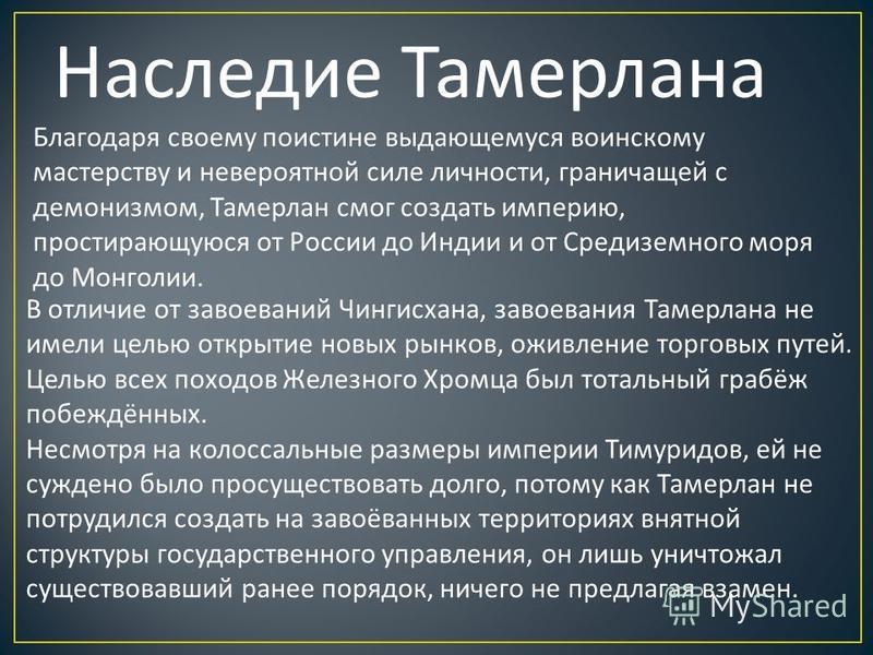 Наследие Тамерлана Благодаря своему поистине выдающемуся воинскому мастерству и невероятной силе личности, граничащей с демонизмом, Тамерлан смог создать империю, простирающуюся от России до Индии и от Средиземного моря до Монголии. В отличие от заво