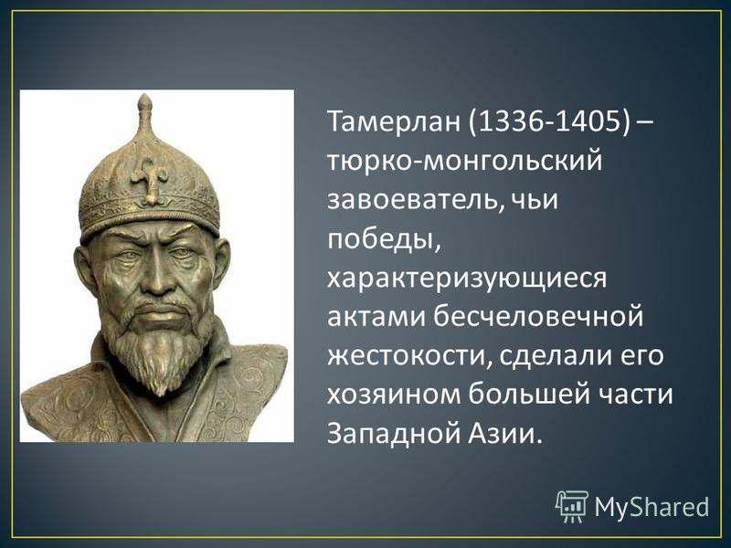 Тамерлан (1336-1405) – тюрко - монгольский завоеватель, чьи победы, характеризующиеся актами бесчеловечной жестокости, сделали его хозяином большей части Западной Азии.