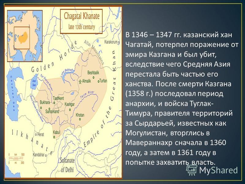В 1346 – 1347 гг. казанский хан Чагатай, потерпел поражение от эмира Казгана и был убит, вследствие чего Средняя Азия перестала быть частью его ханства. После смерти Казгана (1358 г.) последовал период анархии, и войска Туглак - Тимура, правителя тер