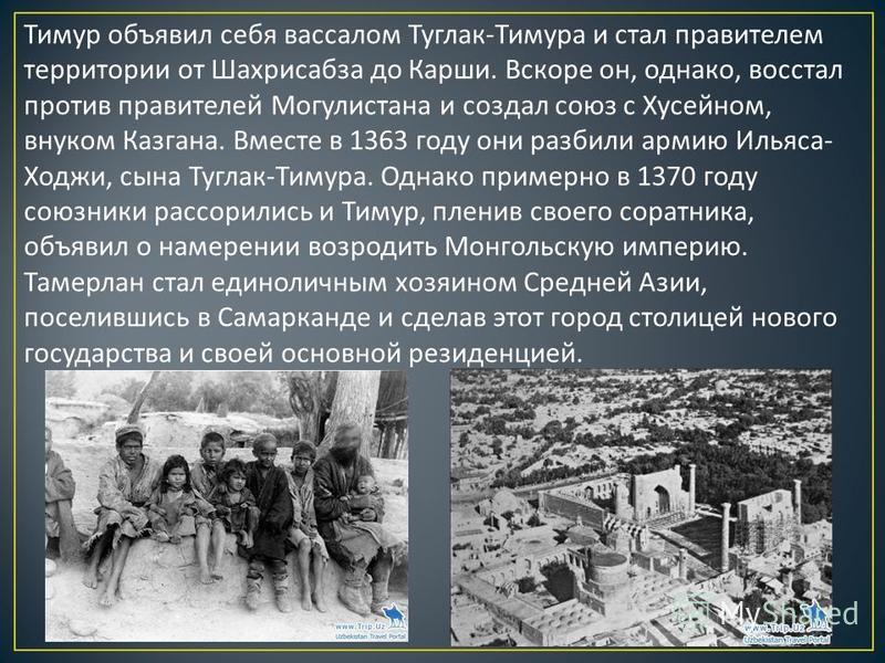 Тимур объявил себя вассалом Туглак - Тимура и стал правителем территории от Шахрисабза до Карши. Вскоре он, однако, восстал против правителей Могулистана и создал союз с Хусейном, внуком Казгана. Вместе в 1363 году они разбили армию Ильяса - Ходжи, с