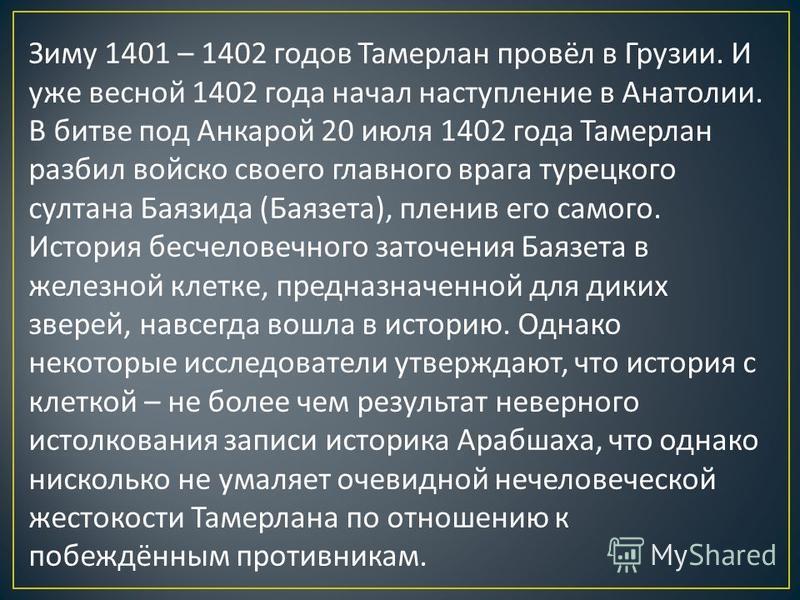 Зиму 1401 – 1402 годов Тамерлан провёл в Грузии. И уже весной 1402 года начал наступление в Анатолии. В битве под Анкарой 20 июля 1402 года Тамерлан разбил войско своего главного врага турецкого султана Баязида ( Баязета ), пленив его самого. История