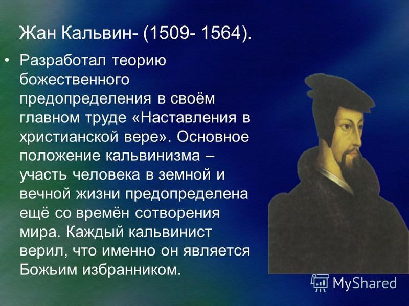 Жан Кальвин- (1509- 1564). Разработал теорию божественного предопределения в своём главном труде «Наставления в христианской вере». Основное положение кальвинизма – участь человека в земной и вечной жизни предопределена ещё со времён сотворения мира.