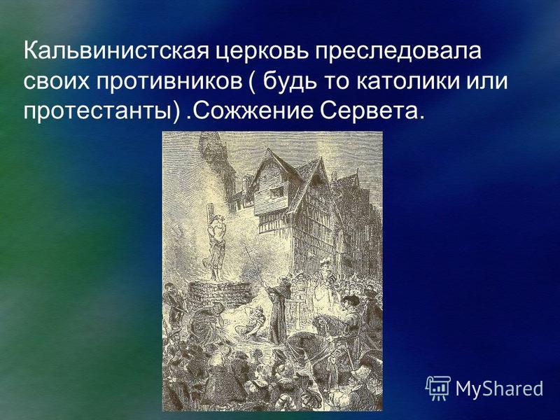 Кальвинистская церковь преследовала своих противников ( будь то католики или протестанты).Сожжение Сервета.