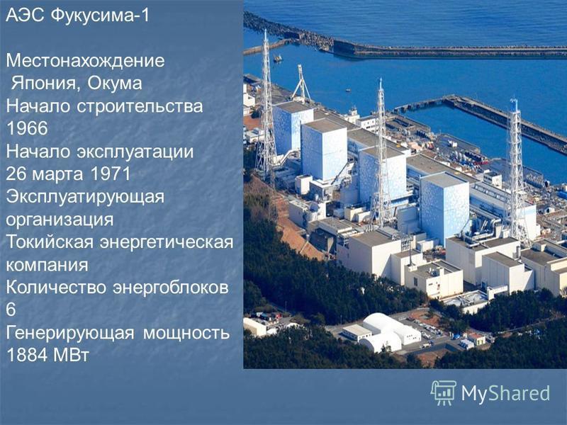 АЭС Фукусима-1 Местонахождение Япония, Окума Начало строительства 1966 Начало эксплуатации 26 марта 1971 Эксплуатирующая организация Токийская энергетическая компания Количество энергоблоков 6 Генерирующая мощность 1884 МВт